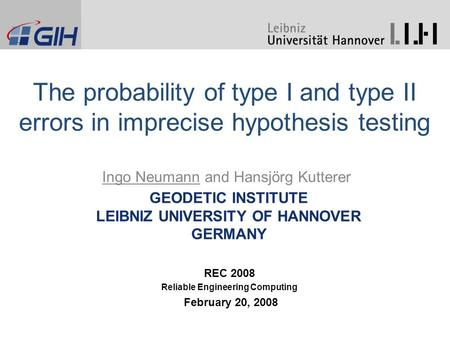 GEODETIC INSTITUTE LEIBNIZ UNIVERSITY OF HANNOVER GERMANY Ingo Neumann and Hansjörg Kutterer The probability of type I and type II errors in imprecise.
