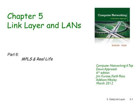 5: DataLink Layer5-1 Chapter 5 Link Layer and LANs Part 6: MPLS & Real Life Computer Networking: A Top Down Approach 6 th edition Jim Kurose, Keith Ross.