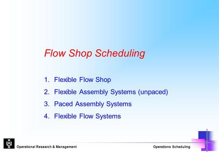 Operational Research & ManagementOperations Scheduling Flow Shop Scheduling 1.Flexible Flow Shop 2.Flexible Assembly Systems (unpaced) 3.Paced Assembly.