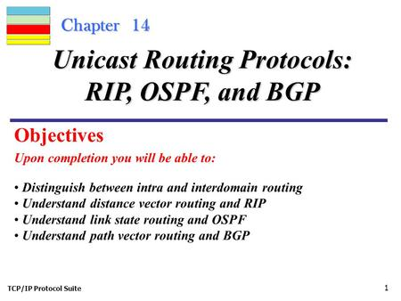 TCP/IP Protocol Suite 1 Chapter 14 Upon completion you will be able to: Unicast Routing Protocols: RIP, OSPF, and BGP Distinguish between intra and interdomain.