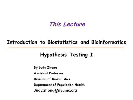 Introduction to Biostatistics and Bioinformatics Hypothesis Testing I This Lecture By Judy Zhong Assistant Professor Division of Biostatistics Department.