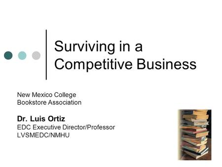 Surviving in a Competitive Business New Mexico College Bookstore Association Dr. Luis Ortiz EDC Executive Director/Professor LVSMEDC/NMHU.