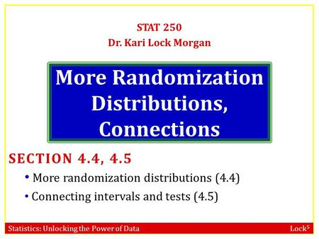 Statistics: Unlocking the Power of Data Lock 5 More Randomization Distributions, Connections STAT 250 Dr. Kari Lock Morgan SECTION 4.4, 4.5 More randomization.