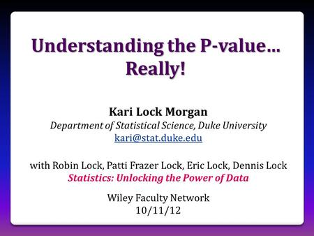 Understanding the P-value… Really! Kari Lock Morgan Department of Statistical Science, Duke University with Robin Lock, Patti Frazer.