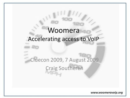 Www.woomeravoip.org Woomera Accelerating access to VoIP Cluecon 2009, 7 August 2009 Craig Southeren.