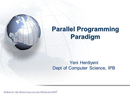 Reference:  / Parallel Programming Paradigm Yeni Herdiyeni Dept of Computer Science, IPB.