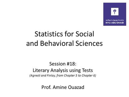 Statistics for Social and Behavioral Sciences Session #18: Literary Analysis using Tests (Agresti and Finlay, from Chapter 5 to Chapter 6) Prof. Amine.