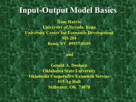 Input-Output Model Basics Tom Harris University of Nevada, Reno University Center for Economic Development MS 204 Reno, NV 89557-0105 and Gerald A. Doeksen.