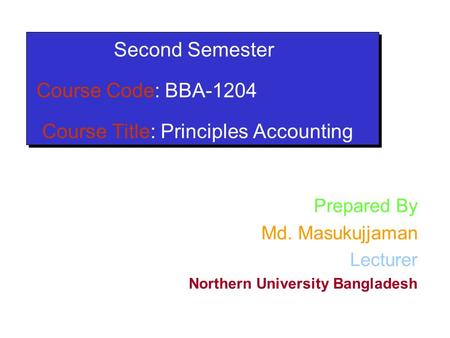 Second Semester Course Code: BBA-1204 Course Title: Principles Accounting Prepared By Md. Masukujjaman Lecturer Northern University Bangladesh.