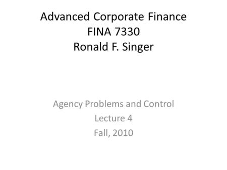 Advanced Corporate Finance FINA 7330 Ronald F. Singer Agency Problems and Control Lecture 4 Fall, 2010.