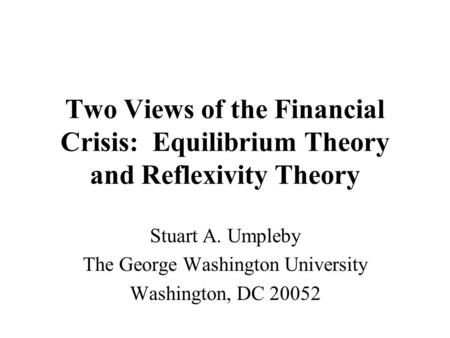 Two Views of the Financial Crisis: Equilibrium Theory and Reflexivity Theory Stuart A. Umpleby The George Washington University Washington, DC 20052.