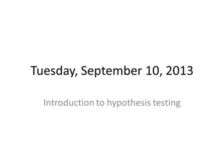Tuesday, September 10, 2013 Introduction to hypothesis testing.