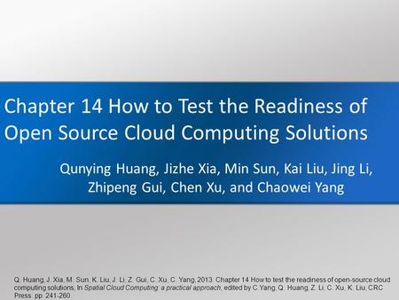 Q. Huang, J. Xia, M. Sun, K. Liu, J. Li, Z. Gui, C. Xu, C. Yang, 2013. Chapter 14 How to test the readiness of open-source cloud computing solutions, In.