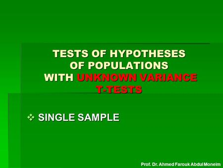 TESTS OF HYPOTHESES OF POPULATIONS WITH UNKNOWN VARIANCE T-TESTS  SINGLE SAMPLE Prof. Dr. Ahmed Farouk Abdul Moneim.