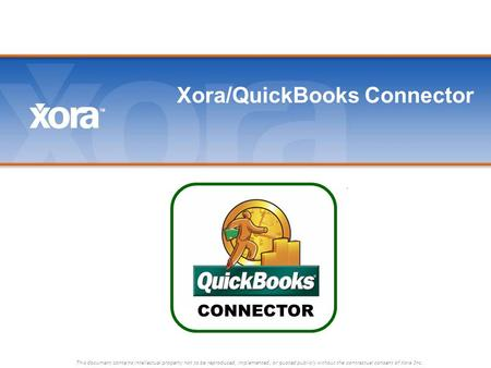 This document contains intellectual property not to be reproduced, implemented, or quoted publicly without the contractual consent of Xora Inc. Xora/QuickBooks.