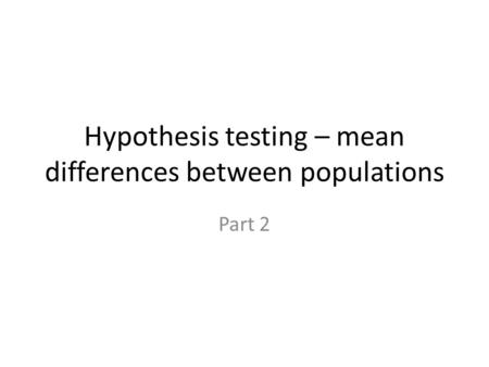 Hypothesis testing – mean differences between populations Part 2.