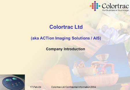 17-Feb-04Colortrac Ltd Confidential Information 2004 Colortrac Ltd (aka ACTion Imaging Solutions / AIS) Company Introduction.
