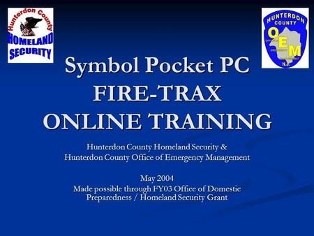 Symbol Pocket PC FIRE-TRAX ONLINE TRAINING Hunterdon County Homeland Security & Hunterdon County Office of Emergency Management May 2004 Made possible.