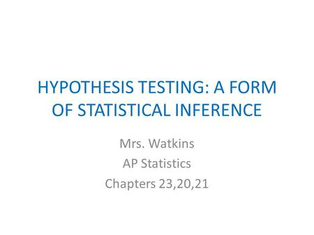 HYPOTHESIS TESTING: A FORM OF STATISTICAL INFERENCE Mrs. Watkins AP Statistics Chapters 23,20,21.