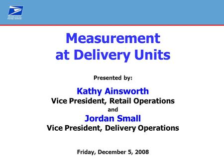 Service Measurement – SPMS PO Box Up Time Measurement at Delivery Units Presented by: Kathy Ainsworth Vice President, Retail Operations and Jordan Small.