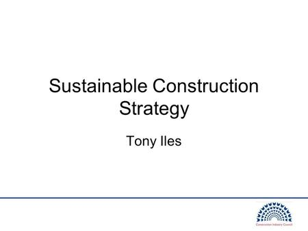 "Sustainable Construction Strategy Tony Iles. Strategy Aims Raised significant expectations: –""step change in the sustainability"" …. ""drive continuous."