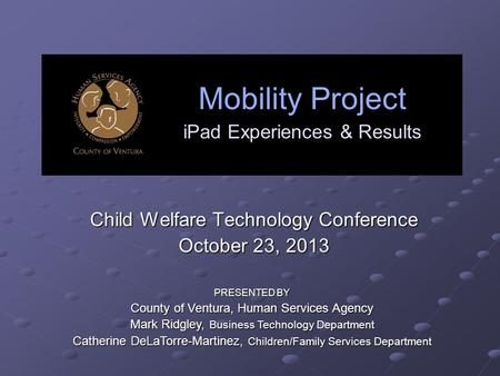 Mobility Project iPad Experiences & Results Child Welfare Technology Conference October 23, 2013 PRESENTED BY County of Ventura, Human Services Agency.