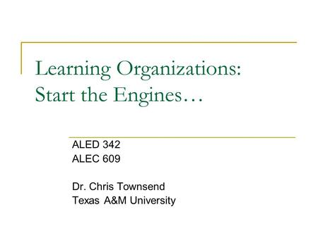 Learning Organizations: Start the Engines… ALED 342 ALEC 609 Dr. Chris Townsend Texas A&M University.