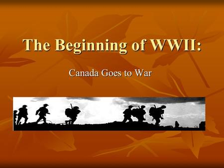 The Beginning of WWII: Canada Goes to War. Why Canada Slept Memories of WWI – Tragic losses Memories of WWI – Tragic losses Pacifism – Promote the cause.