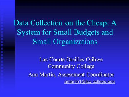 Data Collection on the Cheap: A System for Small Budgets and Small Organizations Lac Courte Oreilles Ojibwe Community College Ann Martin, Assessment Coordinator.