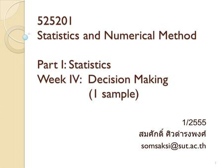 525201 Statistics and Numerical Method Part I: Statistics Week IV: Decision Making (1 sample) 1/2555 สมศักดิ์ ศิวดำรงพงศ์ 1.
