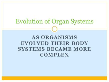 AS ORGANISMS EVOLVED THEIR BODY SYSTEMS BECAME MORE COMPLEX Evolution of Organ Systems.