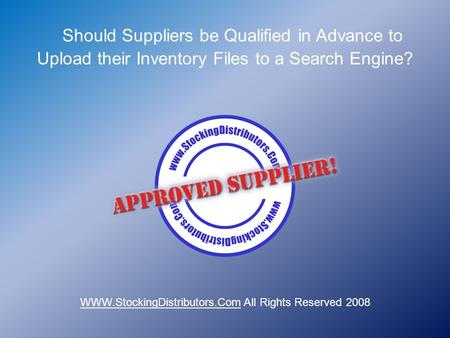Should Suppliers be Qualified in Advance to Upload their Inventory Files to a Search Engine? WWW.StockingDistributors.Com All Rights Reserved 2008.