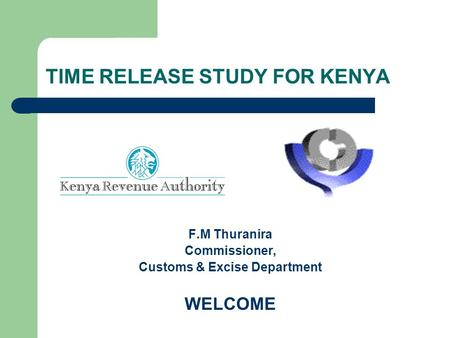 TIME RELEASE STUDY FOR KENYA F.M Thuranira Commissioner, Customs & Excise Department WELCOME.