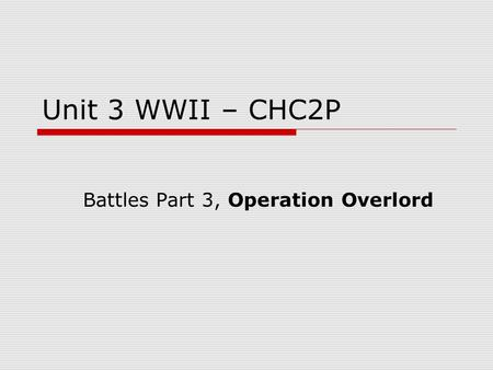 Unit 3 WWII – CHC2P Battles Part 3, Operation Overlord.