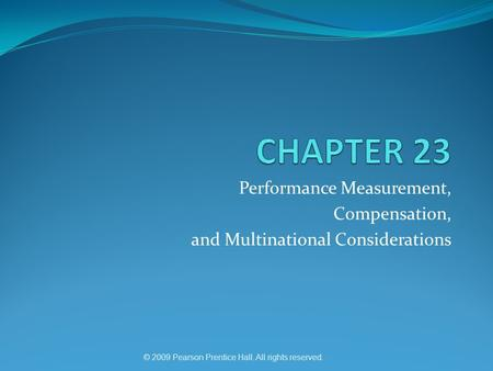 © 2009 Pearson Prentice Hall. All rights reserved. Performance Measurement, Compensation, and Multinational Considerations.