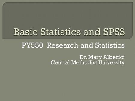 PY550 Research and Statistics Dr. Mary Alberici Central Methodist University.