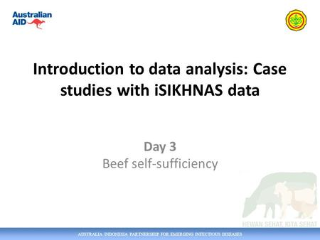 AUSTRALIA INDONESIA PARTNERSHIP FOR EMERGING INFECTIOUS DISEASES Introduction to data analysis: Case studies with iSIKHNAS data Day 3 Beef self-sufficiency.