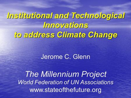 Institutional and Technological Innovations to address Climate Change Jerome C. Glenn The Millennium Project World Federation of UN Associations www.stateofthefuture.org.