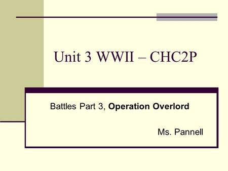 Unit 3 WWII – CHC2P Battles Part 3, Operation Overlord Ms. Pannell.