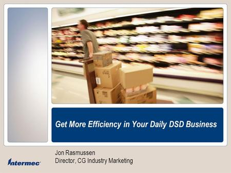 Get More Efficiency in Your Daily DSD Business Jon Rasmussen Director, CG Industry Marketing.