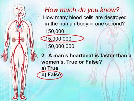 How much do you know? 1. How many blood cells are destroyed in the human body in one second? 150,000 15,000,000 150,000,000 2. A man's heartbeat is faster.
