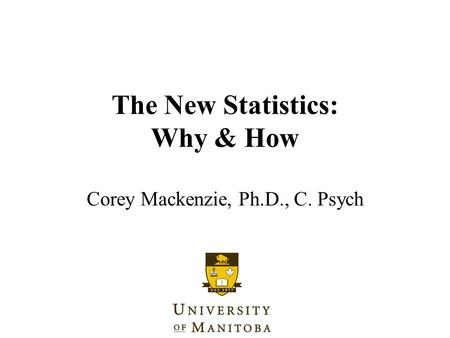 The New Statistics: Why & How Corey Mackenzie, Ph.D., C. Psych.