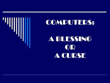 COMPUTERS: A BLESSING OR A CURSE