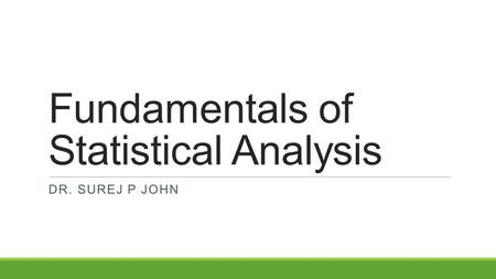 Fundamentals of Statistical Analysis DR. SUREJ P JOHN.