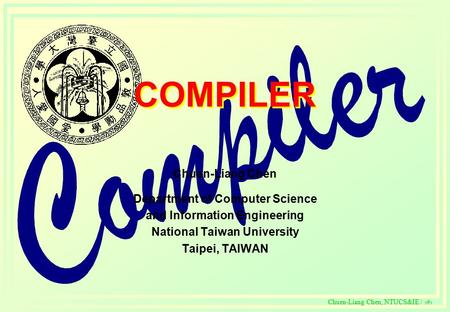 C Chuen-Liang Chen, NTUCS&IE / 1 COMPILER Chuen-Liang Chen Department of Computer Science and Information Engineering National Taiwan University Taipei,