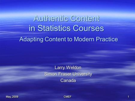 May, 2009 CMEF1 Authentic Content in Statistics Courses Larry Weldon Simon Fraser University Canada Larry Weldon Simon Fraser University Canada Adapting.