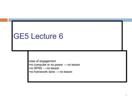 1 GE5 Lecture 6 rules of engagement no computer or no power → no lesson no SPSS → no lesson no homework done → no lesson.