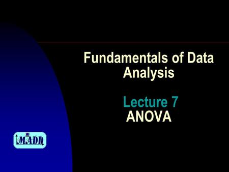 Fundamentals of Data Analysis Lecture 7 ANOVA. Program for today F Analysis of variance; F One factor design; F Many factors design; F Latin square scheme.