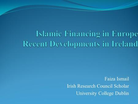 Faiza Ismail Irish Research Council Scholar University College Dublin.