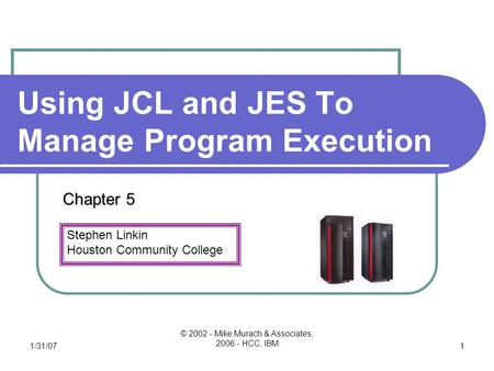 Stephen Linkin Houston Community College 1/31/07 © 2002 - Mike Murach & Associates, 2006 - HCC, IBM 1 Using JCL and JES To Manage Program Execution Chapter.
